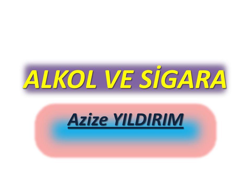 Azize YILDIRIM ALKOL VE SİGARA