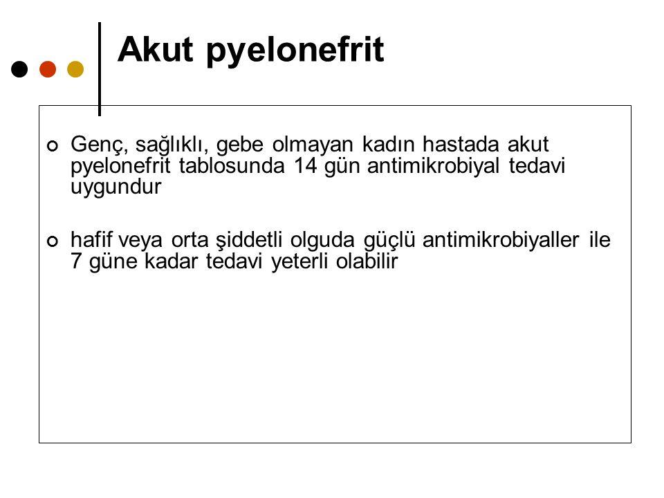 Akut pyelonefrit Genç, sağlıklı, gebe olmayan kadın hastada akut pyelonefrit tablosunda 14 gün antimikrobiyal tedavi uygundur hafif veya orta şiddetli