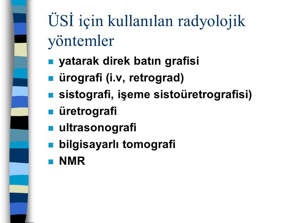 ÜSİ için kullanılan radyolojik yöntemler n yatarak direk batın grafisi n ürografi (i.v, retrograd) n sistografi, işeme sistoüretrografisi) n üretrogra