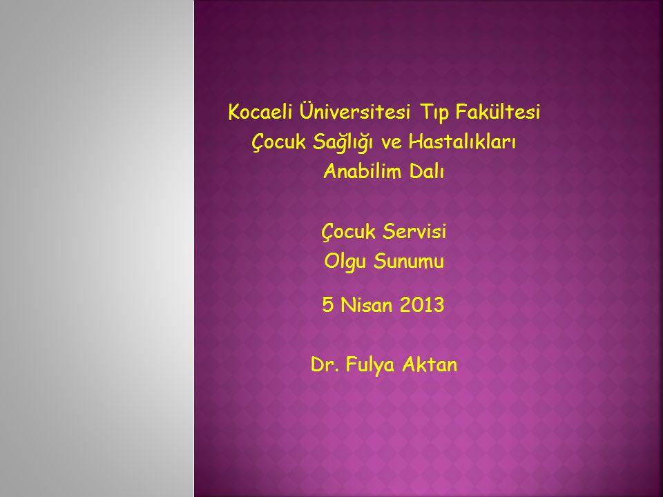 Kocaeli Üniversitesi Tıp Fakültesi Çocuk Sağlığı ve Hastalıkları Anabilim Dalı Çocuk Servisi Olgu Sunumu 5 Nisan 2013 Dr.