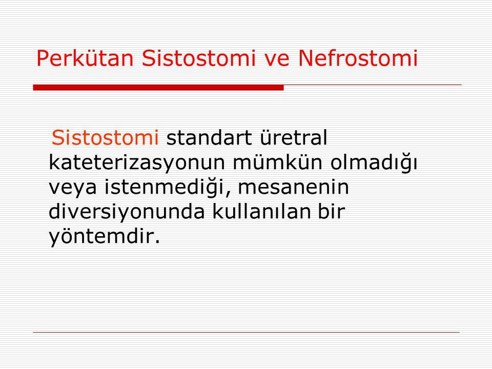 Perkütan Sistostomi ve Nefrostomi Sistostomi standart üretral kateterizasyonun mümkün olmadığı veya istenmediği, mesanenin diversiyonunda kullanılan b