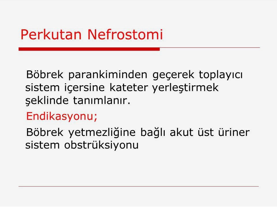 Perkutan Nefrostomi Böbrek parankiminden geçerek toplayıcı sistem içersine kateter yerleştirmek şeklinde tanımlanır. Endikasyonu; Böbrek yetmezliğine