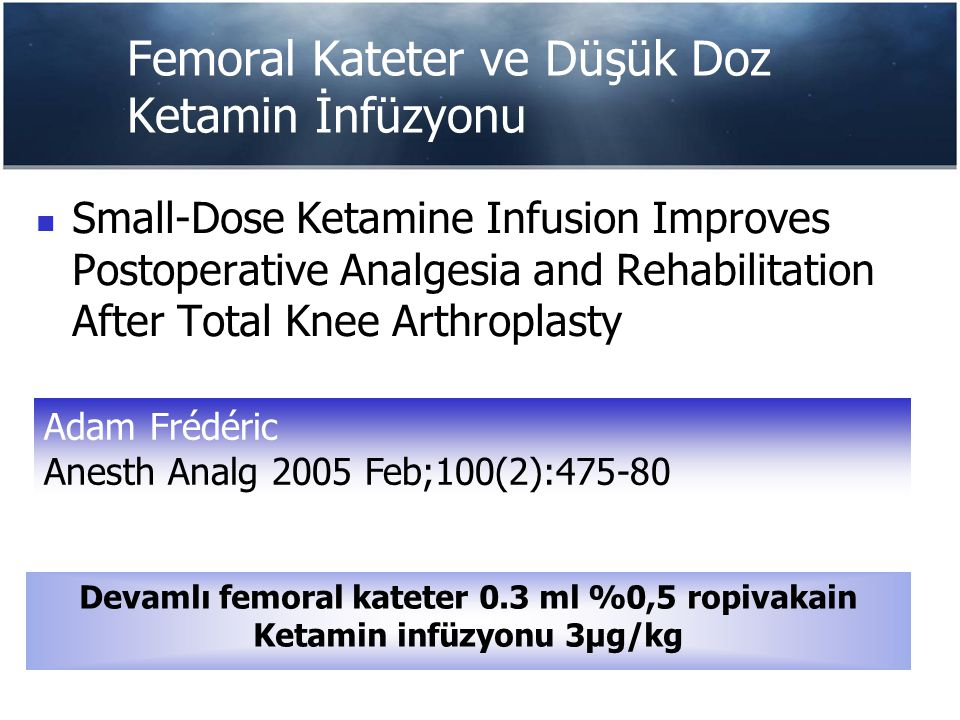 Femoral Kateter ve Düşük Doz Ketamin İnfüzyonu Small-Dose Ketamine Infusion Improves Postoperative Analgesia and Rehabilitation After Total Knee Arthr