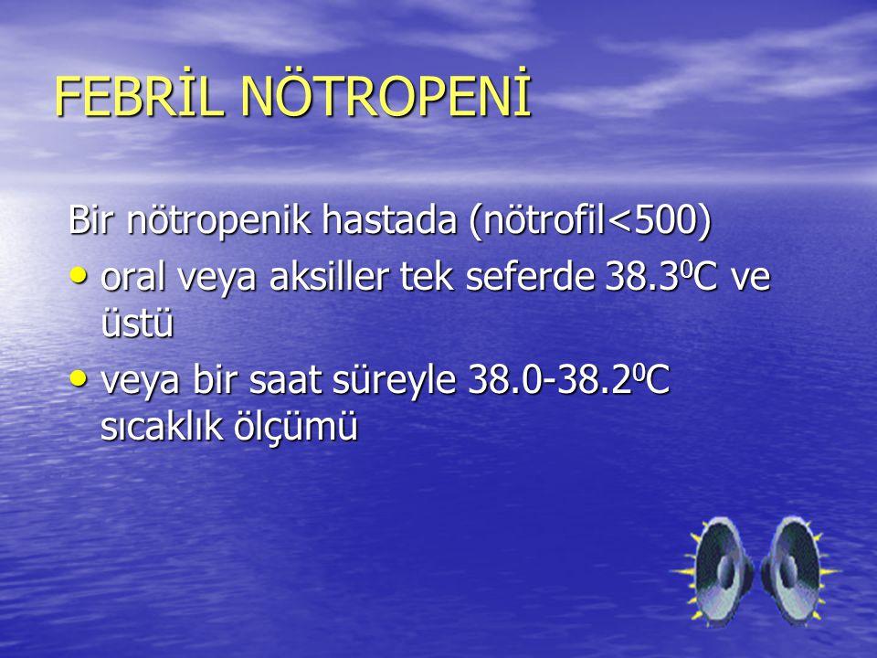FEBRİL NÖTROPENİ Bir nötropenik hastada (nötrofil<500) oral veya aksiller tek seferde 38.3 0 C ve üstü oral veya aksiller tek seferde 38.3 0 C ve üstü
