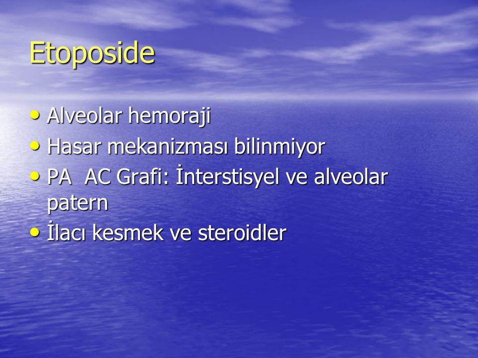 Etoposide Alveolar hemoraji Alveolar hemoraji Hasar mekanizması bilinmiyor Hasar mekanizması bilinmiyor PA AC Grafi: İnterstisyel ve alveolar patern P