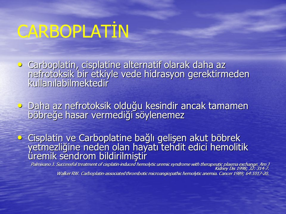 Sitotoksik Ajan Böbrek Hasar Tipi Klinik Bulgular TedaviÖnlem Cisplatin Proksimal tubüllerde nekroz Renal Tubüler Asidozis İlacın Kesimesi İlacın Kesimesi Diyaliz Diyaliz HCO3, Mg PO4 takviyesi HCO3, Mg PO4 takviyesi İyi Hidrasyon İyi Hidrasyon Cr Klirensi ne göre doz Cr Klirensi ne göre doz Nefrotoksik ilaçlardan sakınma Nefrotoksik ilaçlardan sakınma CarboplatinTubüler Mg Kaybı İlacın Kesimesi İlacın Kesimesi Diyaliz Diyaliz GFR e göre doz ayarlanması (AUC) GFR e göre doz ayarlanması (AUC) Nefrotoksik ilaçlardan sakınma Nefrotoksik ilaçlardan sakınma Gemstabine Vasküler lezyonlar Hemolitik Üremik Sendrom İlacın Kesimesi İlacın Kesimesi Diyaliz Diyaliz Predispozan risk faktörü: İlacın kullanım süresi