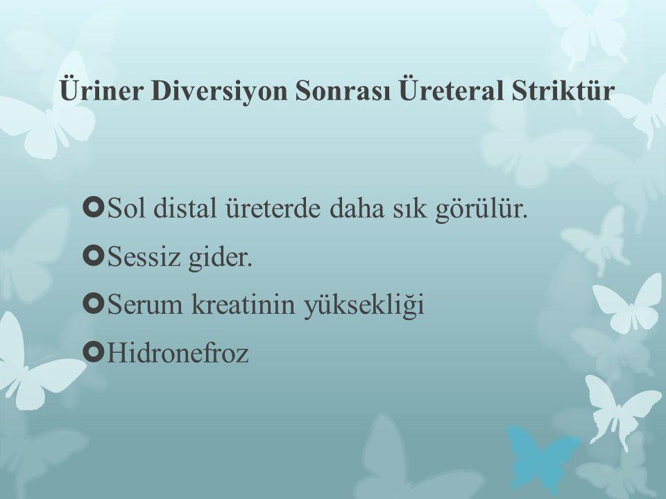 Üriner Diversiyon Sonrası Üreteral Striktür  Sol distal üreterde daha sık görülür.  Sessiz gider.  Serum kreatinin yüksekliği  Hidronefroz