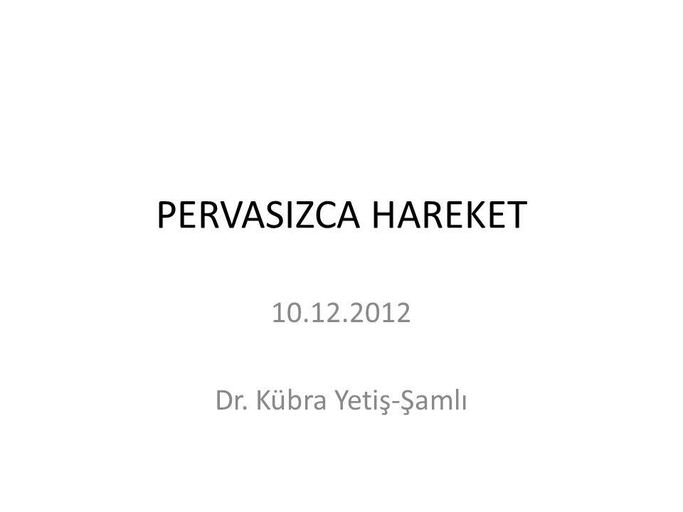 PERVASIZCA HAREKET 10.12.2012 Dr. Kübra Yetiş-Şamlı