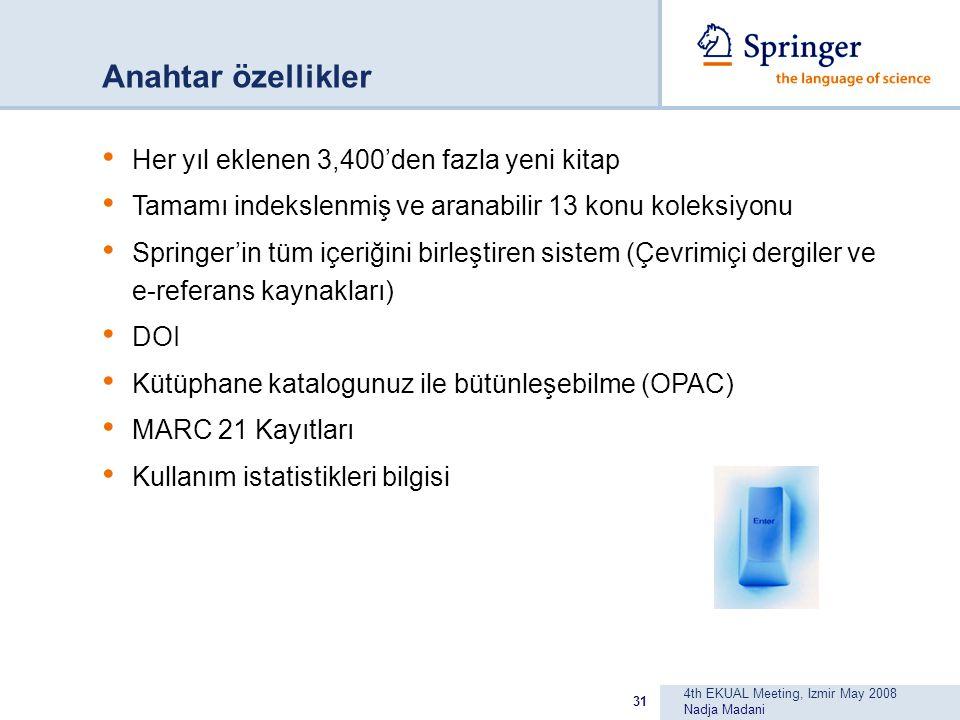 4th EKUAL Meeting, Izmir May 2008 Nadja Madani 31 Anahtar özellikler Her yıl eklenen 3,400'den fazla yeni kitap Tamamı indekslenmiş ve aranabilir 13 konu koleksiyonu Springer'in tüm içeriğini birleştiren sistem (Çevrimiçi dergiler ve e-referans kaynakları) DOI Kütüphane katalogunuz ile bütünleşebilme (OPAC) MARC 21 Kayıtları Kullanım istatistikleri bilgisi