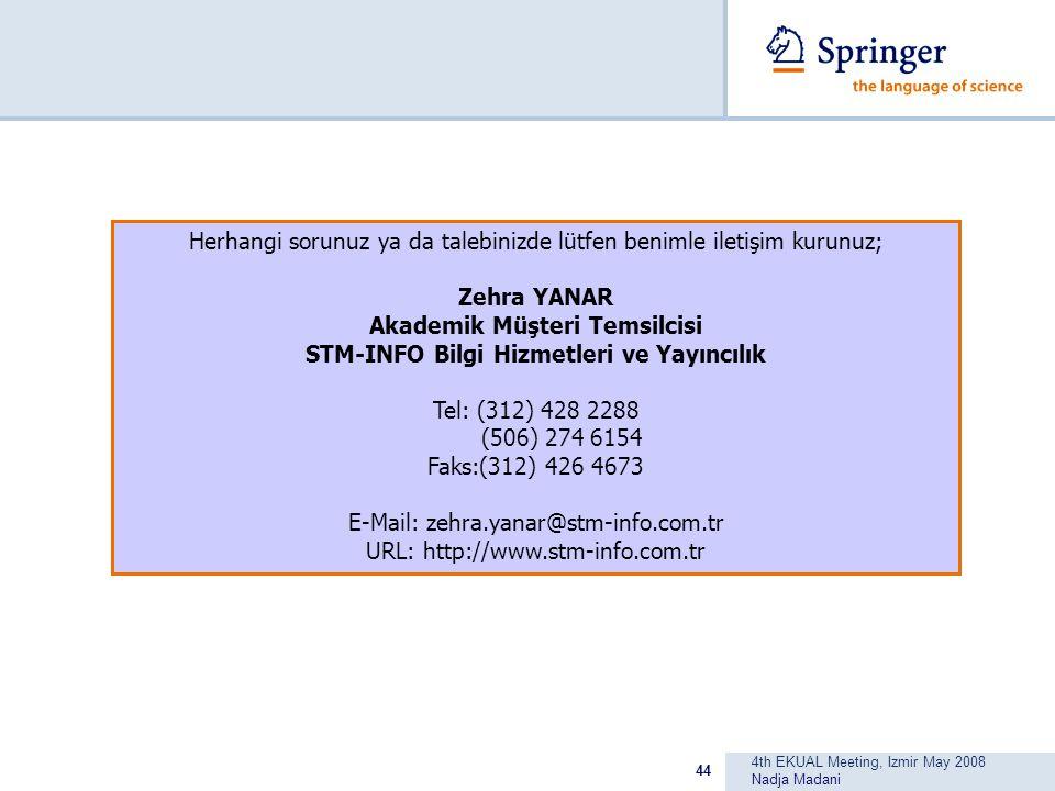 4th EKUAL Meeting, Izmir May 2008 Nadja Madani 44 Herhangi sorunuz ya da talebinizde lütfen benimle iletişim kurunuz; Zehra YANAR Akademik Müşteri Temsilcisi STM-INFO Bilgi Hizmetleri ve Yayıncılık Tel: (312) 428 2288 (506) 274 6154 Faks:(312) 426 4673 E-Mail: zehra.yanar@stm-info.com.tr URL: http://www.stm-info.com.tr