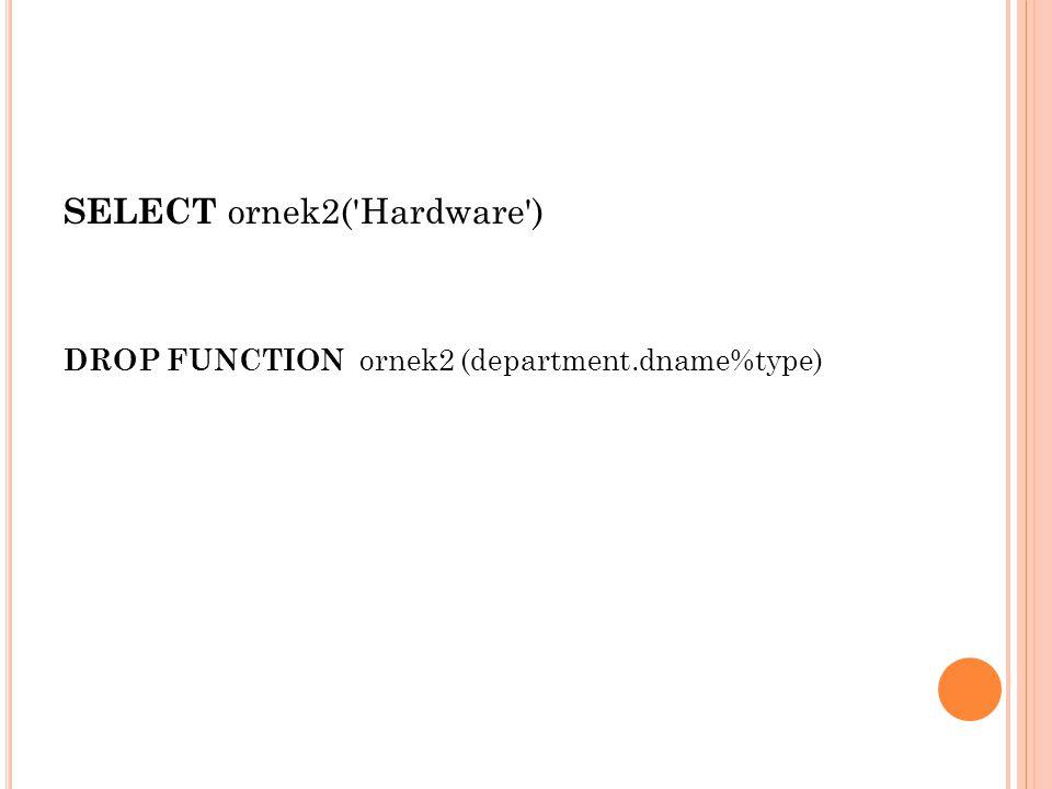 SELECT ornek2('Hardware') DROP FUNCTION ornek2 (department.dname%type)