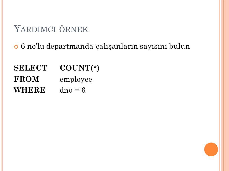 Y ARDIMCI ÖRNEK 6 no'lu departmanda çalışanların sayısını bulun SELECT COUNT( *) FROM employee WHERE dno = 6