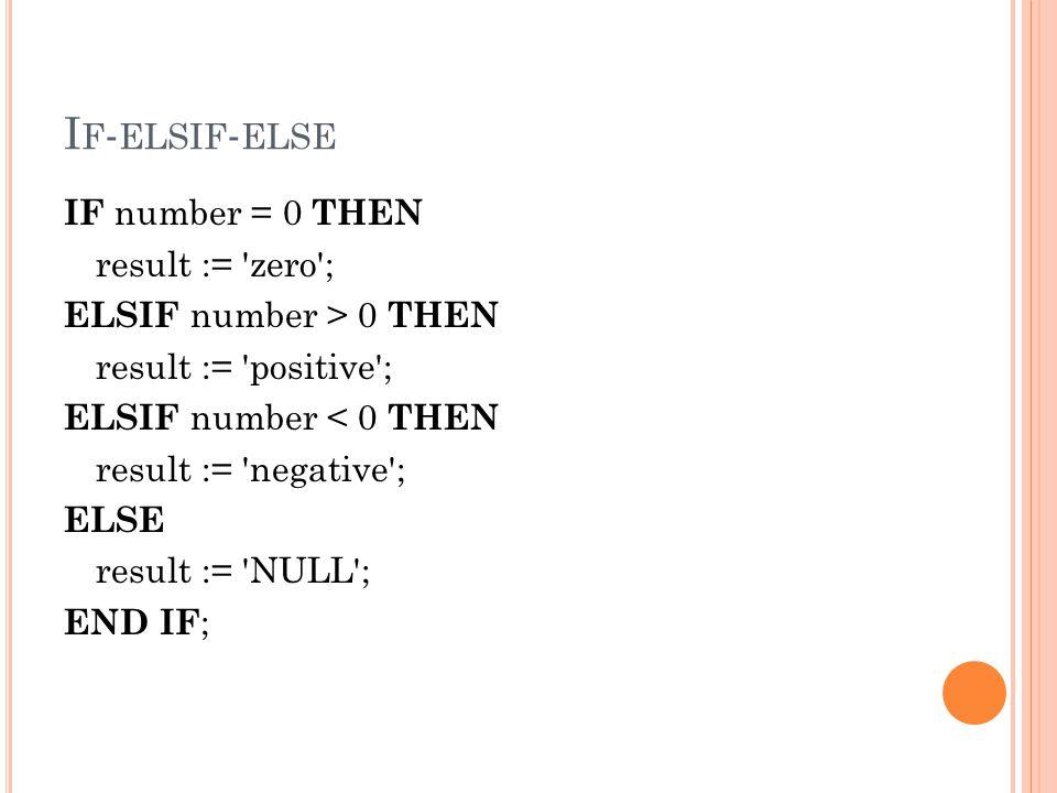 I F - ELSIF - ELSE IF number = 0 THEN result := 'zero'; ELSIF number > 0 THEN result := 'positive'; ELSIF number < 0 THEN result := 'negative'; ELSE r