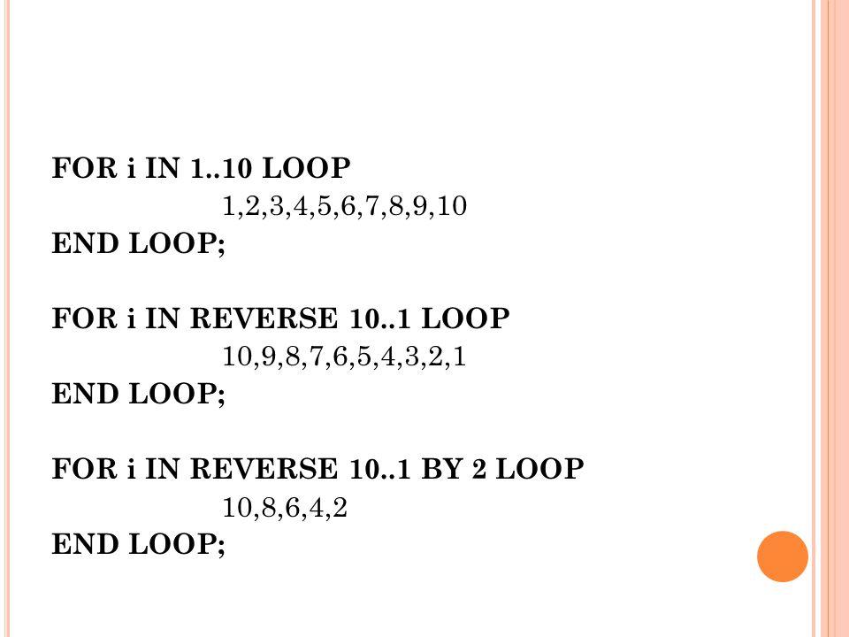 FOR i IN 1..10 LOOP 1,2,3,4,5,6,7,8,9,10 END LOOP; FOR i IN REVERSE 10..1 LOOP 10,9,8,7,6,5,4,3,2,1 END LOOP; FOR i IN REVERSE 10..1 BY 2 LOOP 10,8,6,