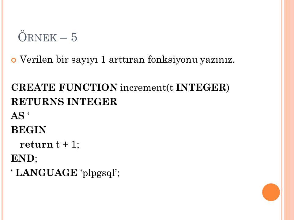 Ö RNEK – 5 Verilen bir sayıyı 1 arttıran fonksiyonu yazınız. CREATE FUNCTION increment(t INTEGER ) RETURNS INTEGER AS ' BEGIN return t + 1; END ; ' LA