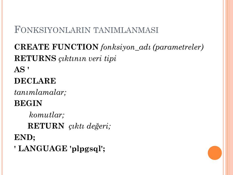F ONKSIYONLARIN TANIMLANMASI CREATE FUNCTION fonksiyon_adı (parametreler) RETURNS çıktının veri tipi AS ' DECLARE tanımlamalar; BEGIN komutlar; RETURN