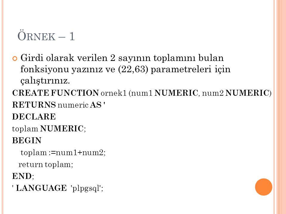 F ONKSIYONUN ÇALIŞTIRILMASI VE S ILINMESI SELECT fonksiyon_adı (parametre değerleri); SELECT ornek1(22,63); DROP FUNCTION fonksiyon_adı (parametre tipleri); DROP FUNCTION ornek1 ( NUMERIC, NUMERIC );