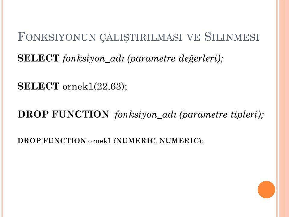 F ONKSIYONUN ÇALIŞTIRILMASI VE S ILINMESI SELECT fonksiyon_adı (parametre değerleri); SELECT ornek1(22,63); DROP FUNCTION fonksiyon_adı (parametre tip