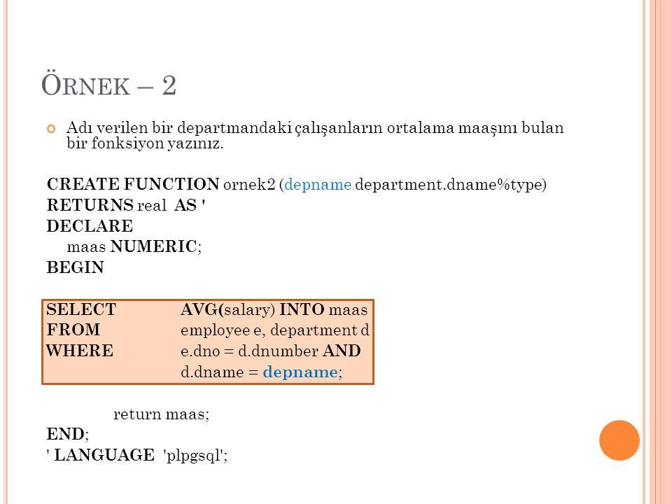 Ö RNEK – 2 Adı verilen bir departmandaki çalışanların ortalama maaşını bulan bir fonksiyon yazınız. CREATE FUNCTION ornek2 (depname department.dname%t