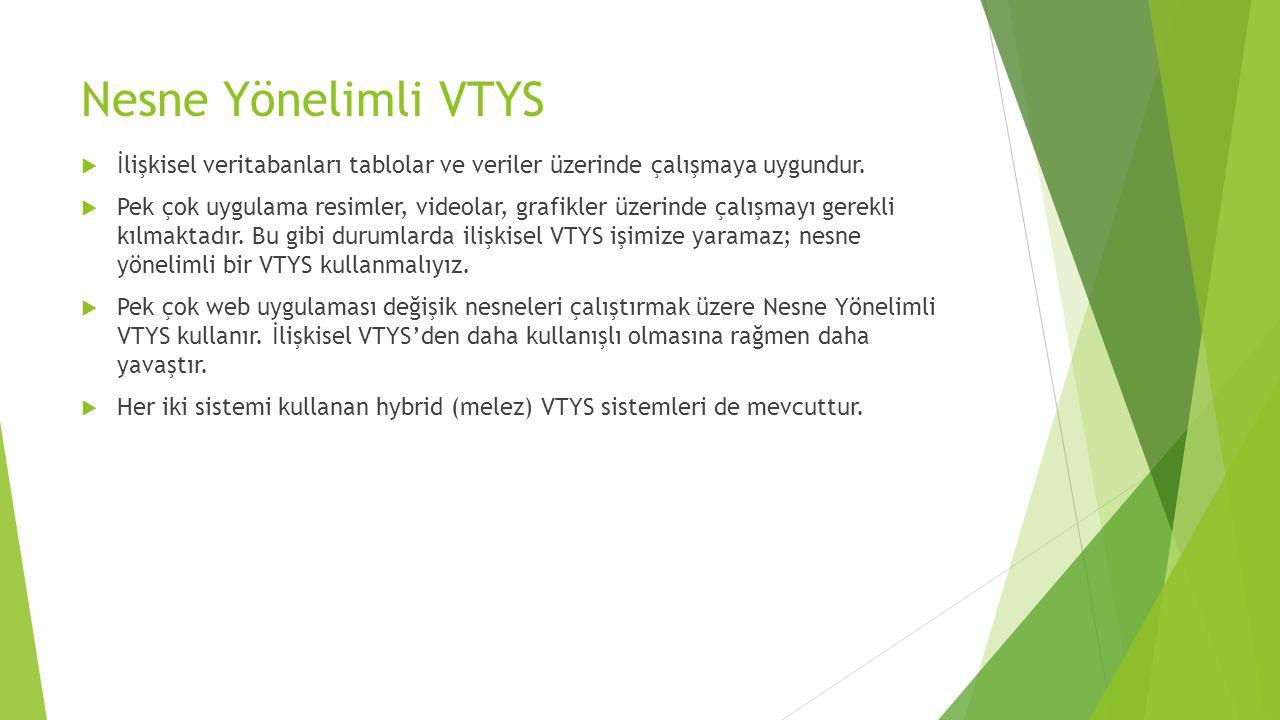 Nesne Yönelimli VTYS  İlişkisel veritabanları tablolar ve veriler üzerinde çalışmaya uygundur.  Pek çok uygulama resimler, videolar, grafikler üzeri