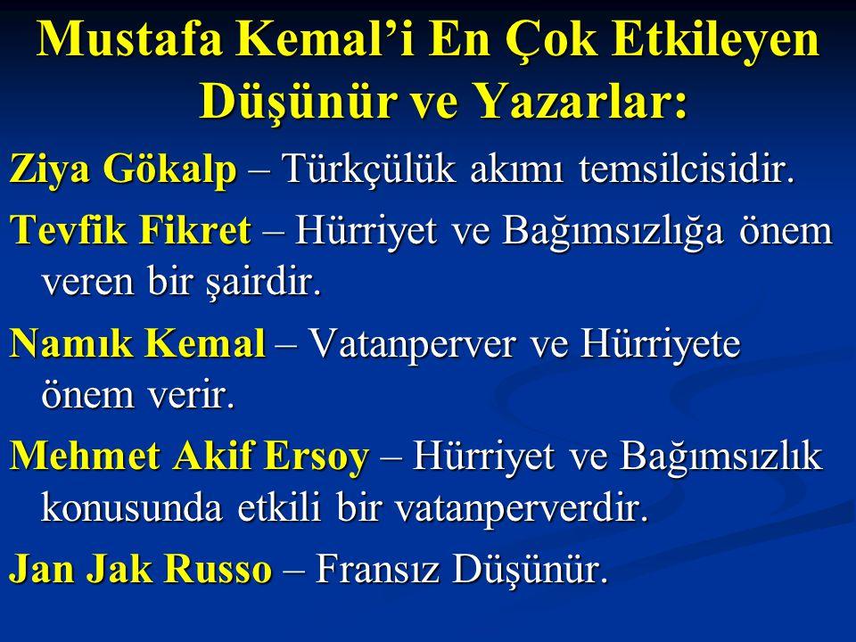 Mustafa Kemal'i En Çok Etkileyen Düşünür ve Yazarlar: Ziya Gökalp – Türkçülük akımı temsilcisidir. Tevfik Fikret – Hürriyet ve Bağımsızlığa önem veren