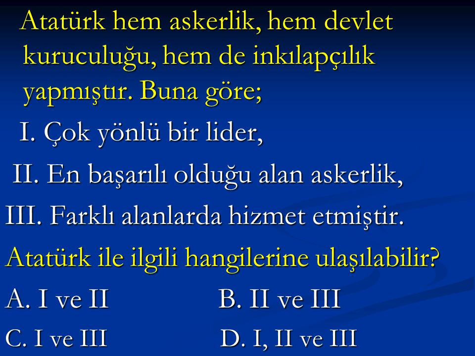 Atatürk hem askerlik, hem devlet kuruculuğu, hem de inkılapçılık yapmıştır. Buna göre; Atatürk hem askerlik, hem devlet kuruculuğu, hem de inkılapçılı