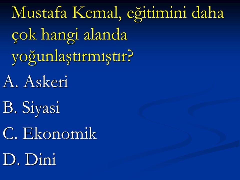 Mustafa Kemal, eğitimini daha çok hangi alanda yoğunlaştırmıştır? Mustafa Kemal, eğitimini daha çok hangi alanda yoğunlaştırmıştır? A. Askeri B. Siyas
