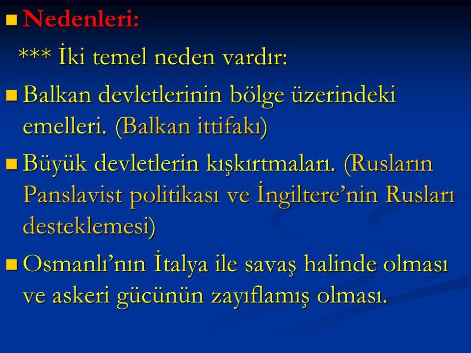 Nedenleri: Nedenleri: *** İki temel neden vardır: *** İki temel neden vardır: Balkan devletlerinin bölge üzerindeki emelleri. (Balkan ittifakı) Balkan