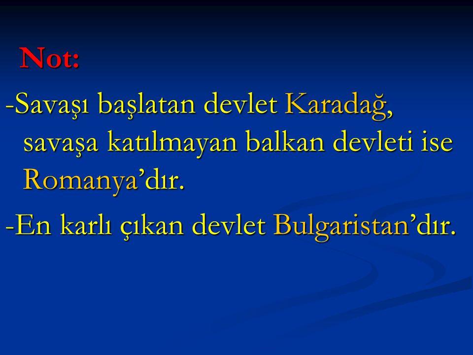Not: Not: -Savaşı başlatan devlet Karadağ, savaşa katılmayan balkan devleti ise Romanya'dır. -En karlı çıkan devlet Bulgaristan'dır.