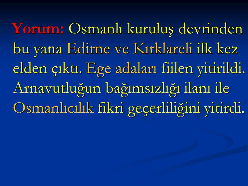 Yorum: Osmanlı kuruluş devrinden bu yana Edirne ve Kırklareli ilk kez elden çıktı. Ege adaları fiilen yitirildi. Arnavutluğun bağımsızlığı ilanı ile O