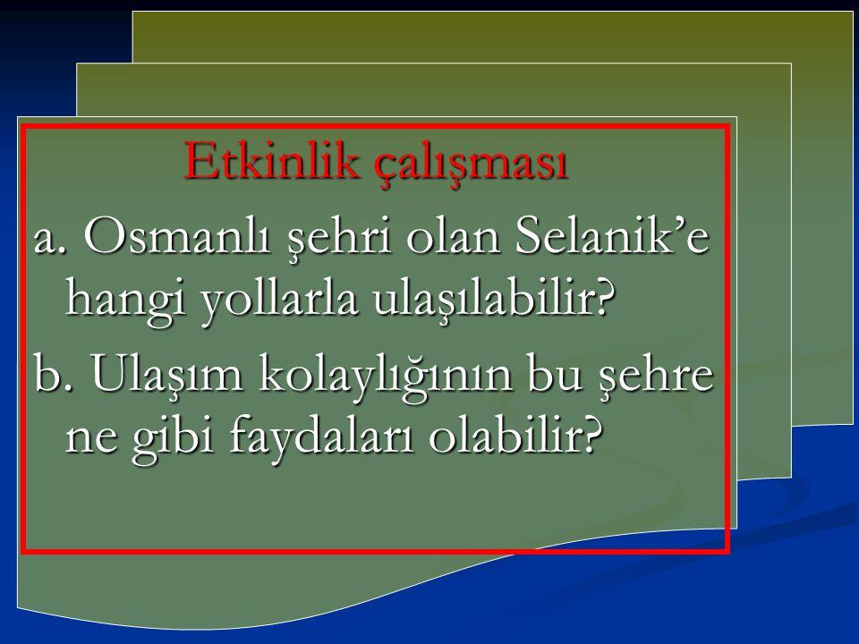 Etkinlik çalışması a. Osmanlı şehri olan Selanik'e hangi yollarla ulaşılabilir? b. Ulaşım kolaylığının bu şehre ne gibi faydaları olabilir?