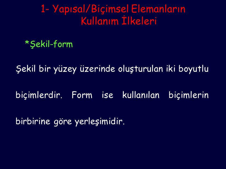 1- Yapısal/Biçimsel Elemanların Kullanım İlkeleri *Şekil-form Şekil bir yüzey üzerinde oluşturulan iki boyutlu biçimlerdir. Form ise kullanılan biçiml