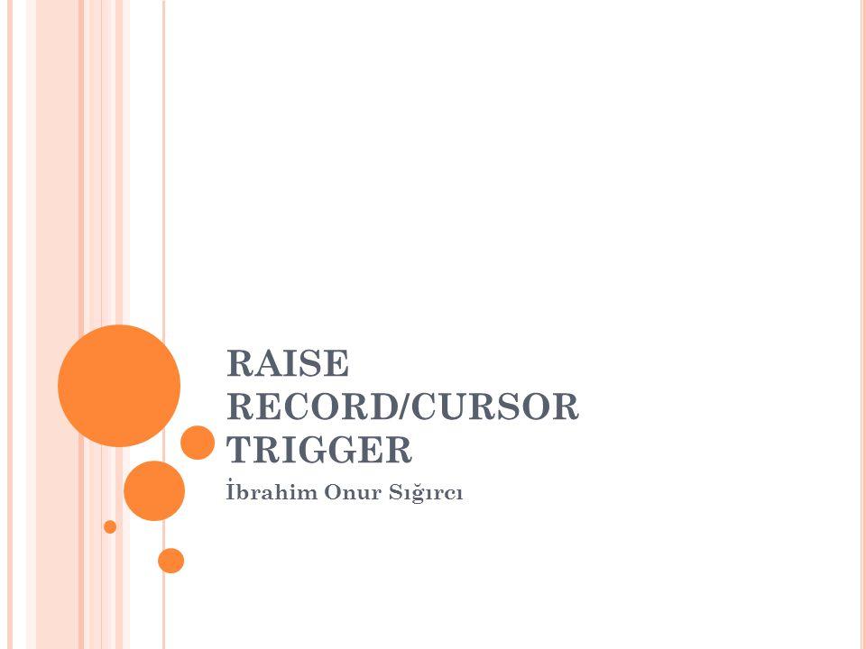 RAISE RECORD/CURSOR TRIGGER İbrahim Onur Sığırcı