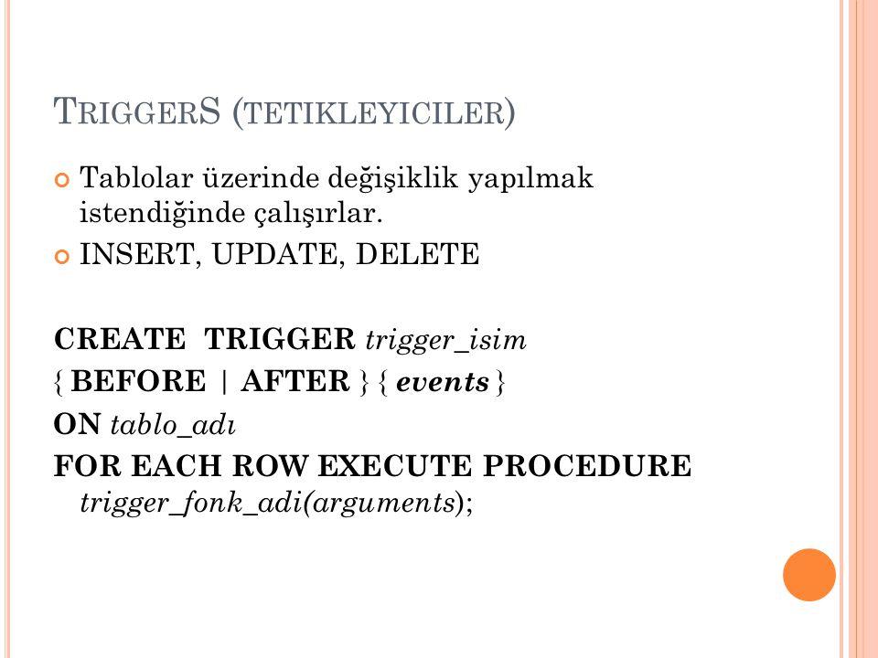 T RIGGER S ( TETIKLEYICILER ) Tablolar üzerinde değişiklik yapılmak istendiğinde çalışırlar. INSERT, UPDATE, DELETE CREATE TRIGGER trigger_isim { BEFO