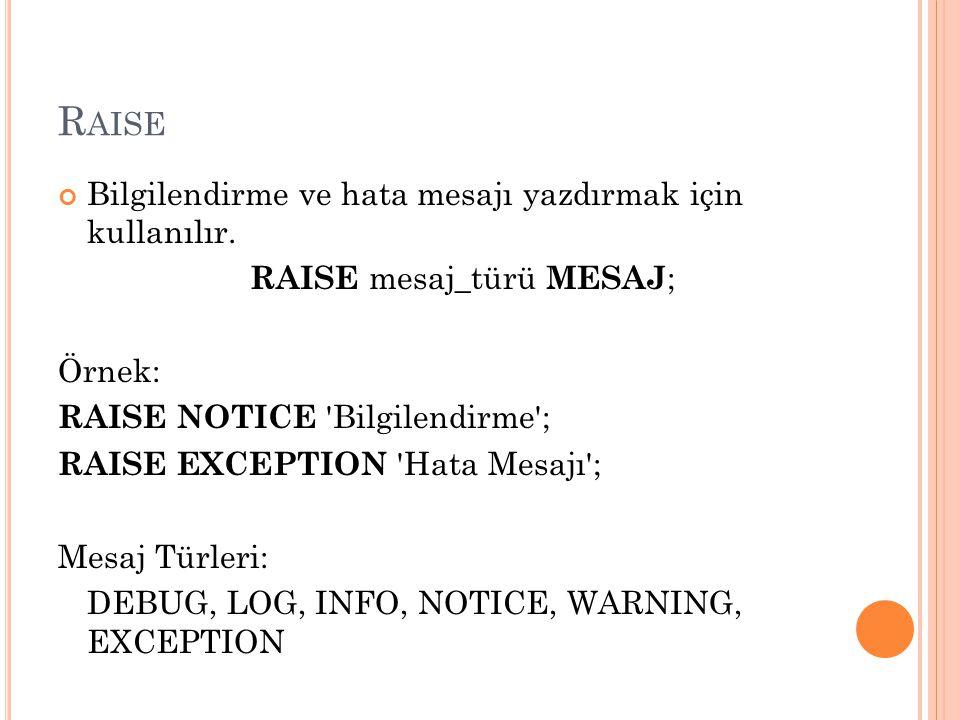 R AISE Bilgilendirme ve hata mesajı yazdırmak için kullanılır. RAISE mesaj_türü MESAJ ; Örnek: RAISE NOTICE 'Bilgilendirme'; RAISE EXCEPTION 'Hata Mes