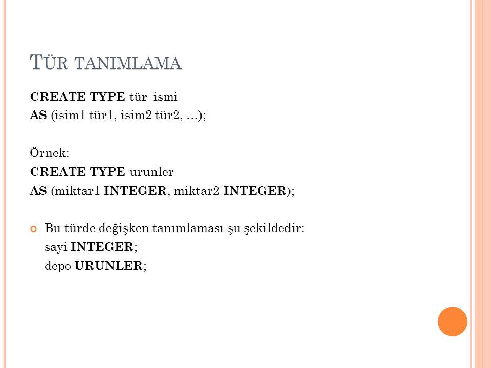 T ÜR TANIMLAMA CREATE TYPE tür_ismi AS (isim1 tür1, isim2 tür2, …); Örnek: CREATE TYPE urunler AS (miktar1 INTEGER, miktar2 INTEGER ); Bu türde değişk