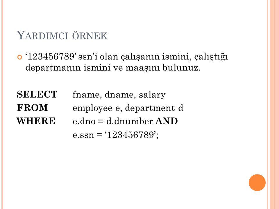 Y ARDIMCI ÖRNEK '123456789' ssn'i olan çalışanın ismini, çalıştığı departmanın ismini ve maaşını bulunuz. SELECT fname, dname, salary FROM employee e,
