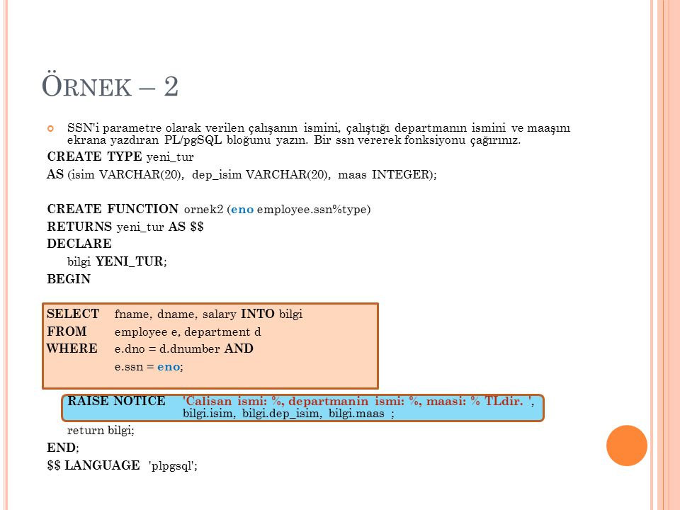 Ö RNEK – 2 SSN'i parametre olarak verilen çalışanın ismini, çalıştığı departmanın ismini ve maaşını ekrana yazdıran PL/pgSQL bloğunu yazın. Bir ssn ve