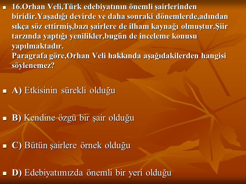 16.Orhan Veli,Türk edebiyatının önemli şairlerinden biridir.Yaşadığı devirde ve daha sonraki dönemlerde,adından sıkça söz ettirmiş,bazı şairlere de ilham kaynağı olmuştur.Şiir tarzında yaptığı yenilikler,bugün de inceleme konusu yapılmaktadır.