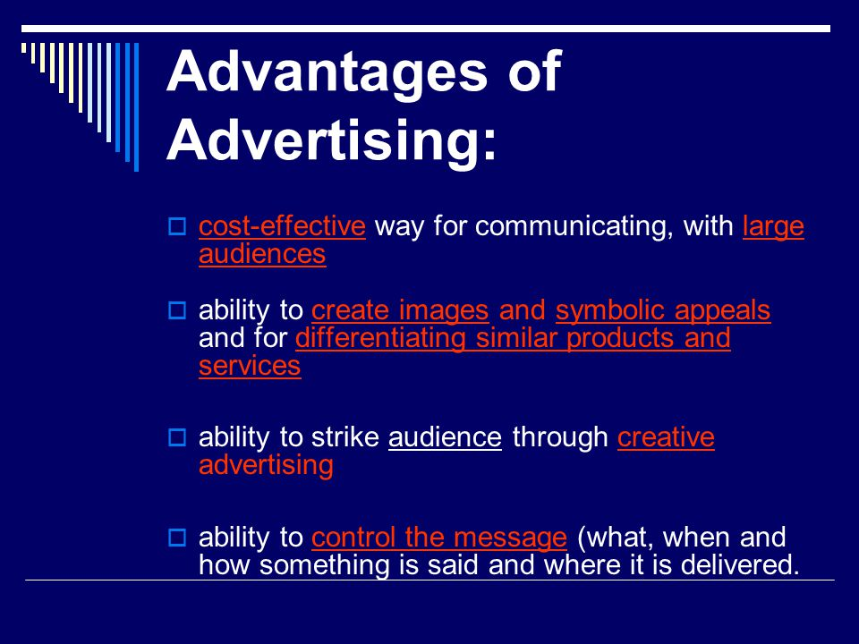 Advantages of Advertising:  cost-effective way for communicating, with large audiences  ability to create images and symbolic appeals and for differentiating similar products and services  ability to strike audience through creative advertising  ability to control the message (what, when and how something is said and where it is delivered.