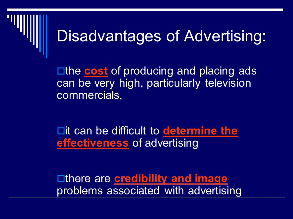 Disadvantages of Advertising:  the cost of producing and placing ads can be very high, particularly television commercials,  it can be difficult to determine the effectiveness of advertising  there are credibility and image problems associated with advertising