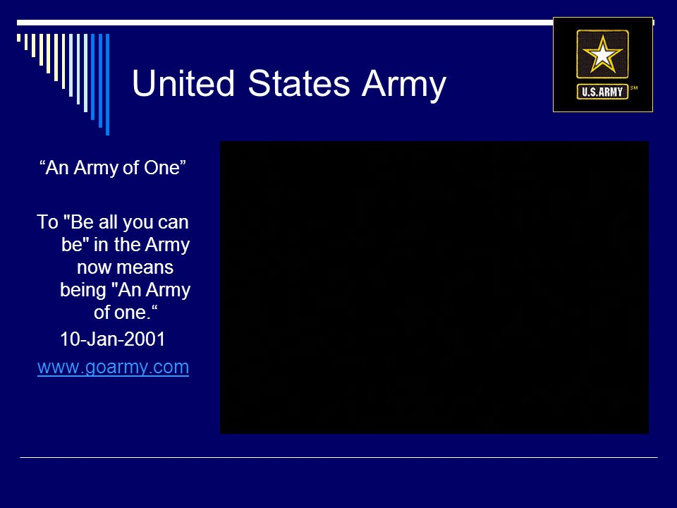United States Army An Army of One To Be all you can be in the Army now means being An Army of one. 10-Jan-2001 www.goarmy.com
