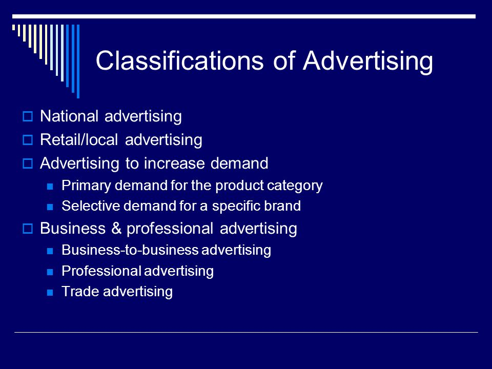 Classifications of Advertising  National advertising  Retail/local advertising  Advertising to increase demand Primary demand for the product category Selective demand for a specific brand  Business & professional advertising Business-to-business advertising Professional advertising Trade advertising