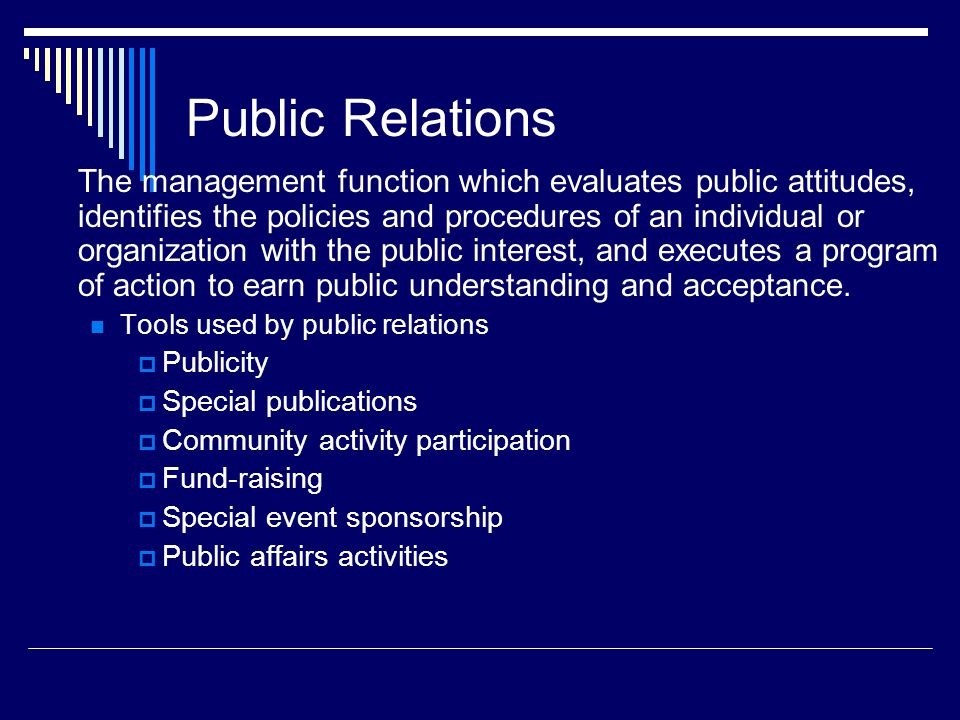 Public Relations The management function which evaluates public attitudes, identifies the policies and procedures of an individual or organization with the public interest, and executes a program of action to earn public understanding and acceptance.