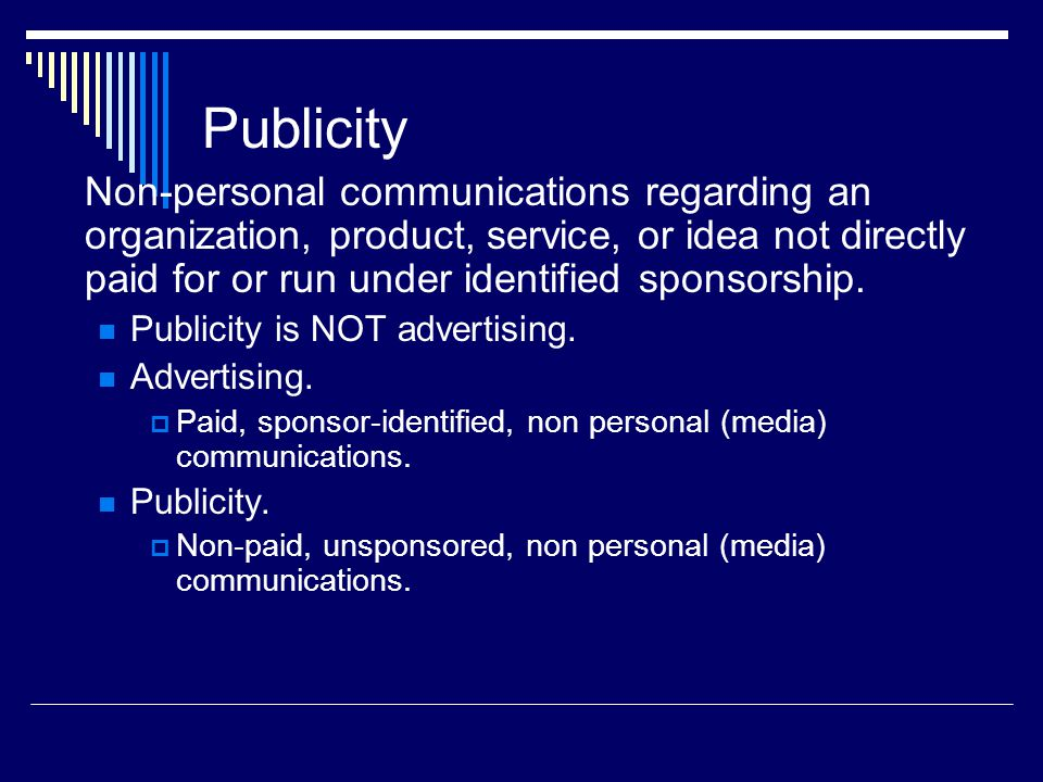 Publicity Non-personal communications regarding an organization, product, service, or idea not directly paid for or run under identified sponsorship.
