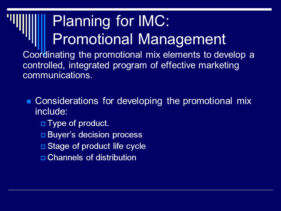 Planning for IMC: Promotional Management Coordinating the promotional mix elements to develop a controlled, integrated program of effective marketing communications.