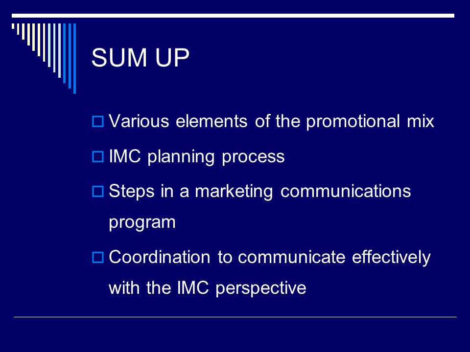 SUM UP  Various elements of the promotional mix  IMC planning process  Steps in a marketing communications program  Coordination to communicate effectively with the IMC perspective