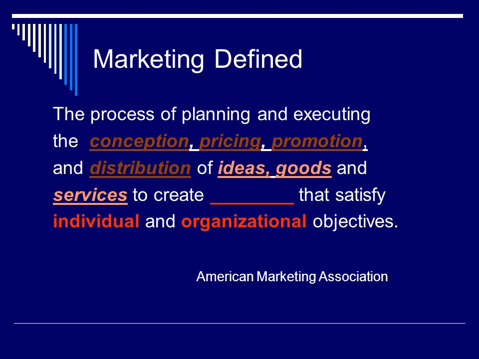Marketing Defined The process of planning and executing the conception, pricing, promotion, and distribution of ideas, goods and services to create exchanges that satisfy individual and organizational objectives.