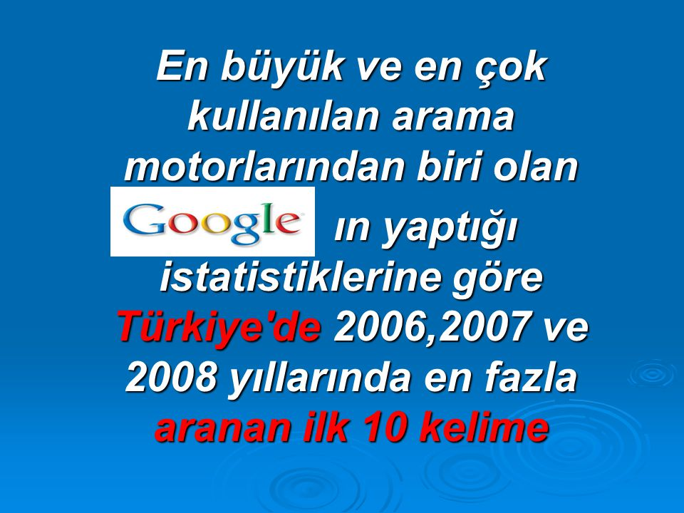En büyük ve en çok kullanılan arama motorlarından biri olan ın yaptığı istatistiklerine göre Türkiye de 2006,2007 ve 2008 yıllarında en fazla aranan ilk 10 kelime