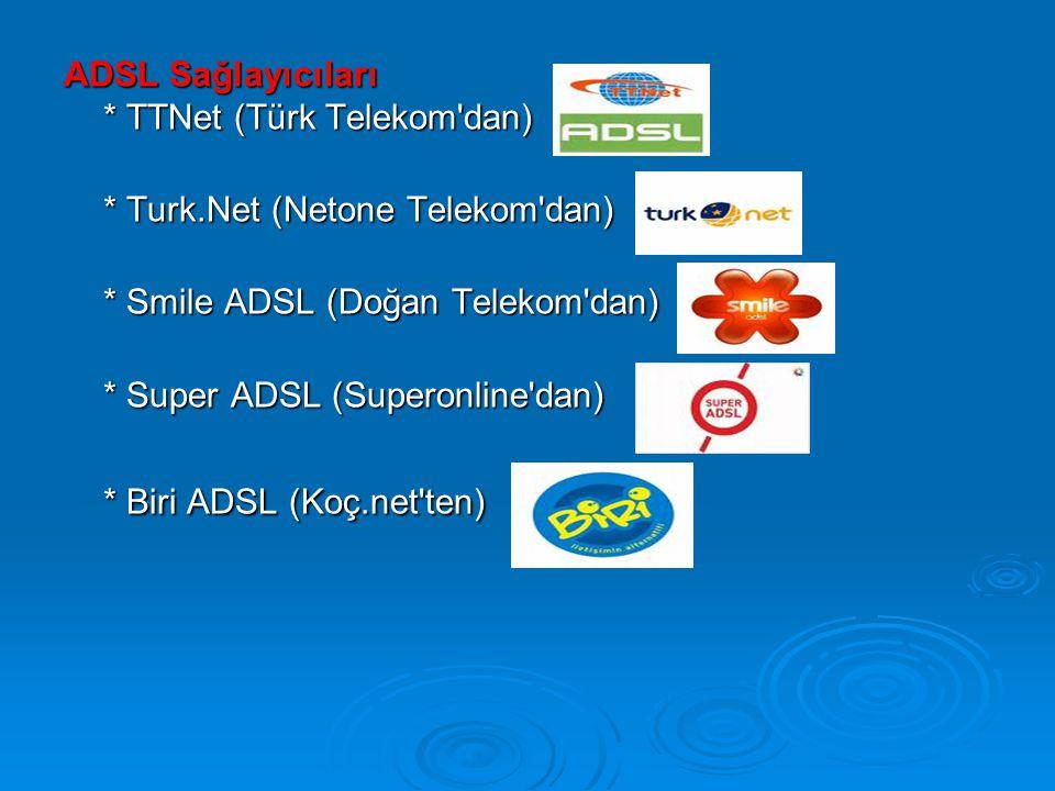 ADSL Sağlayıcıları * TTNet (Türk Telekom dan) * Turk.Net (Netone Telekom dan) * Smile ADSL (Doğan Telekom dan) * Super ADSL (Superonline dan) * Biri ADSL (Koç.net ten)